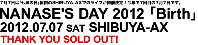 7月7日は「七瀬の日」恒例のSHIBUYA-AXでのライブが開催決定!今年で7回目の7月7日です。 NANASE'S DAY 2012 「Birth」 2012.07.07 SAT SHIBUYA-AX