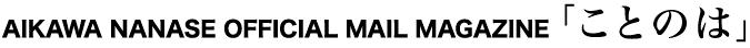 AIKAWA NANASE OFFICIAL MAIL MAGAZINE 「ことのは」